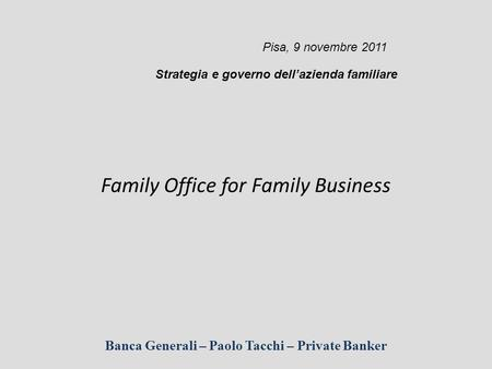 Banca Generali – Paolo Tacchi – Private Banker Family Office for Family Business Pisa, 9 novembre 2011 Strategia e governo dell'azienda familiare.