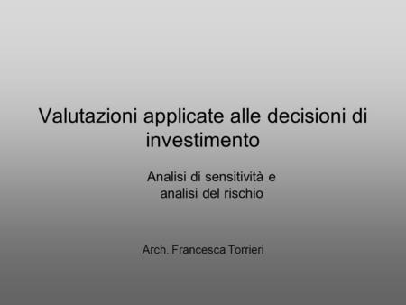 Valutazioni applicate alle decisioni di investimento Arch. Francesca Torrieri Analisi di sensitività e analisi del rischio.