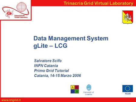 FESR www.trigrid.it Trinacria Grid Virtual Laboratory University of Coimbra Data Management System gLite – LCG Salvatore Scifo INFN Catania Primo Grid.
