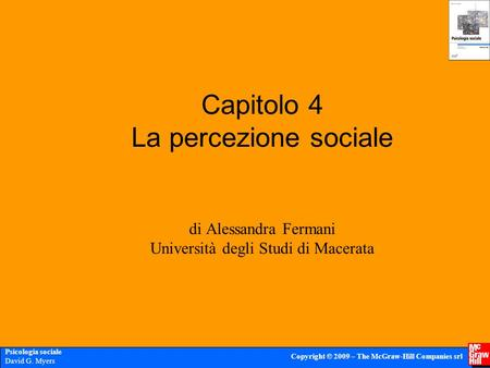 Psicologia sociale David G. Myers Copyright © 2009 – The McGraw-Hill Companies srl Capitolo 4 La percezione sociale di Alessandra Fermani Università degli.