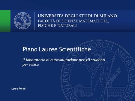 Piano Lauree Scientifiche Il laboratorio di autovalutazione per gli studenti per Fisica Laura Perini.