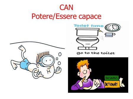 CAN Potere/Essere capace. YOU CAN SWIM CAN I GO TO THE TOILET, PLEASE? HE CAN'T SPEAK ENGLISH!