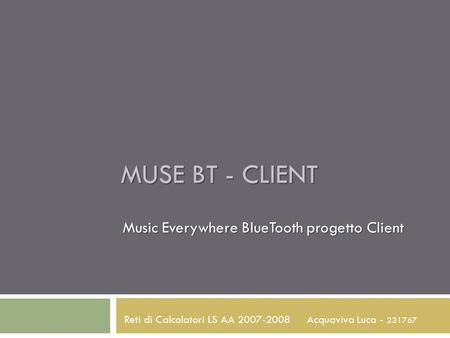 MUSE BT - CLIENT Music Everywhere BlueTooth progetto Client Acquaviva Luca - 231767 Reti di Calcolatori LS AA 2007-2008.