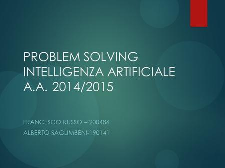 PROBLEM SOLVING INTELLIGENZA ARTIFICIALE A.A. 2014/2015 FRANCESCO RUSSO – 200486 ALBERTO SAGLIMBENI-190141.
