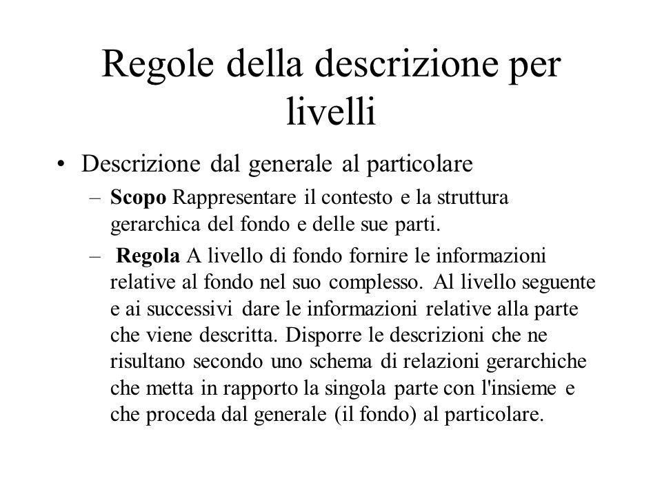Regole della descrizione per livelli Descrizione dal generale al particolare –Scopo Rappresentare il contesto e la struttura gerarchica del fondo e delle sue parti.