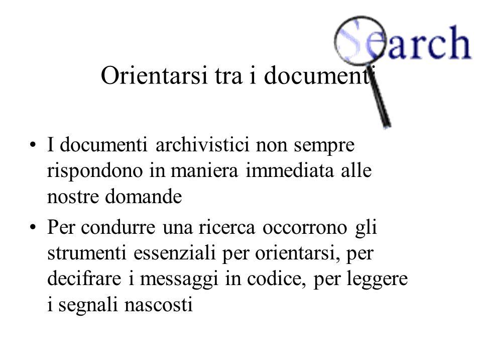 Orientarsi tra i documenti I documenti archivistici non sempre rispondono in maniera immediata alle nostre domande Per condurre una ricerca occorrono gli strumenti essenziali per orientarsi, per decifrare i messaggi in codice, per leggere i segnali nascosti
