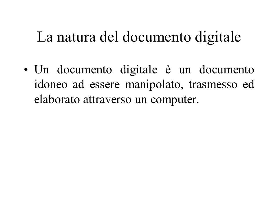 La natura del documento digitale Un documento digitale è un documento idoneo ad essere manipolato, trasmesso ed elaborato attraverso un computer.