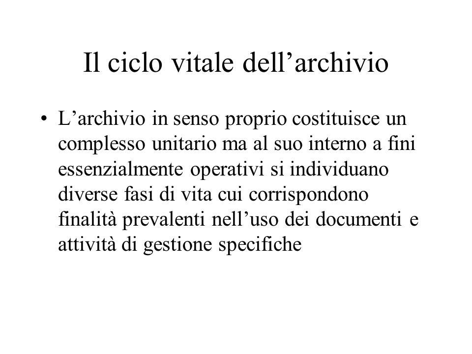 Il ciclo vitale dell'archivio L'archivio in senso proprio costituisce un complesso unitario ma al suo interno a fini essenzialmente operativi si individuano diverse fasi di vita cui corrispondono finalità prevalenti nell'uso dei documenti e attività di gestione specifiche