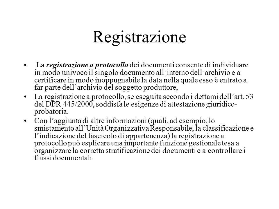 Registrazione La registrazione a protocollo dei documenti consente di individuare in modo univoco il singolo documento all'interno dell'archivio e a certificare in modo inoppugnabile la data nella quale esso è entrato a far parte dell'archivio del soggetto produttore, La registrazione a protocollo, se eseguita secondo i dettami dell'art.