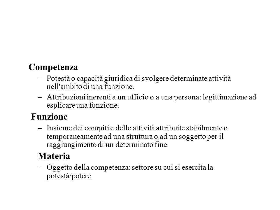 Competenza –Potestà o capacità giuridica di svolgere determinate attività nell ambito di una funzione.