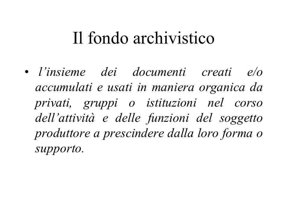 Il fondo archivistico l'insieme dei documenti creati e/o accumulati e usati in maniera organica da privati, gruppi o istituzioni nel corso dell'attività e delle funzioni del soggetto produttore a prescindere dalla loro forma o supporto.