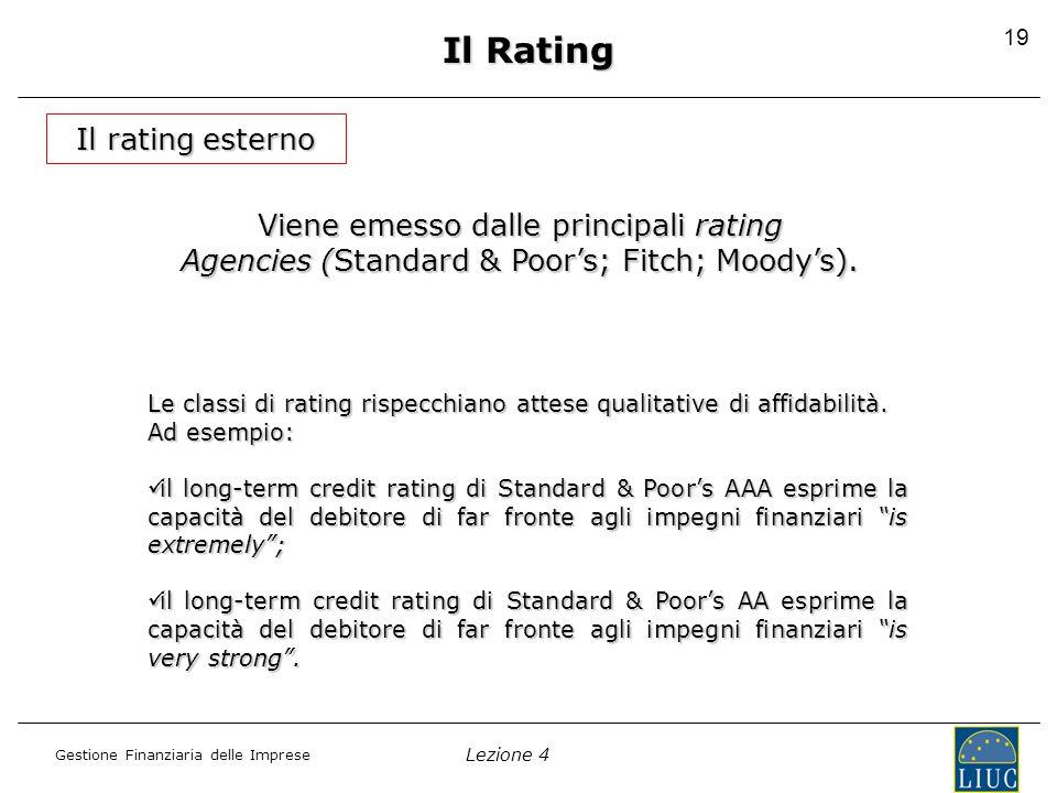 Lezione 4 Gestione Finanziaria delle Imprese 20 Il rating esterno Il Rating La definizione del rating prevede: una analisi preliminare, una analisi preliminare, incontri con l'impresa emittente, incontri con l'impresa emittente, presentazione al rating committee da parte dell'analytical team dell'istruttoria sviluppata, presentazione al rating committee da parte dell'analytical team dell'istruttoria sviluppata, delibera del rating committee, delibera del rating committee, comunicazione del rating all'impresa, comunicazione del rating all'impresa, discussione con essa di eventuale nuova deliberazione del rating committee.