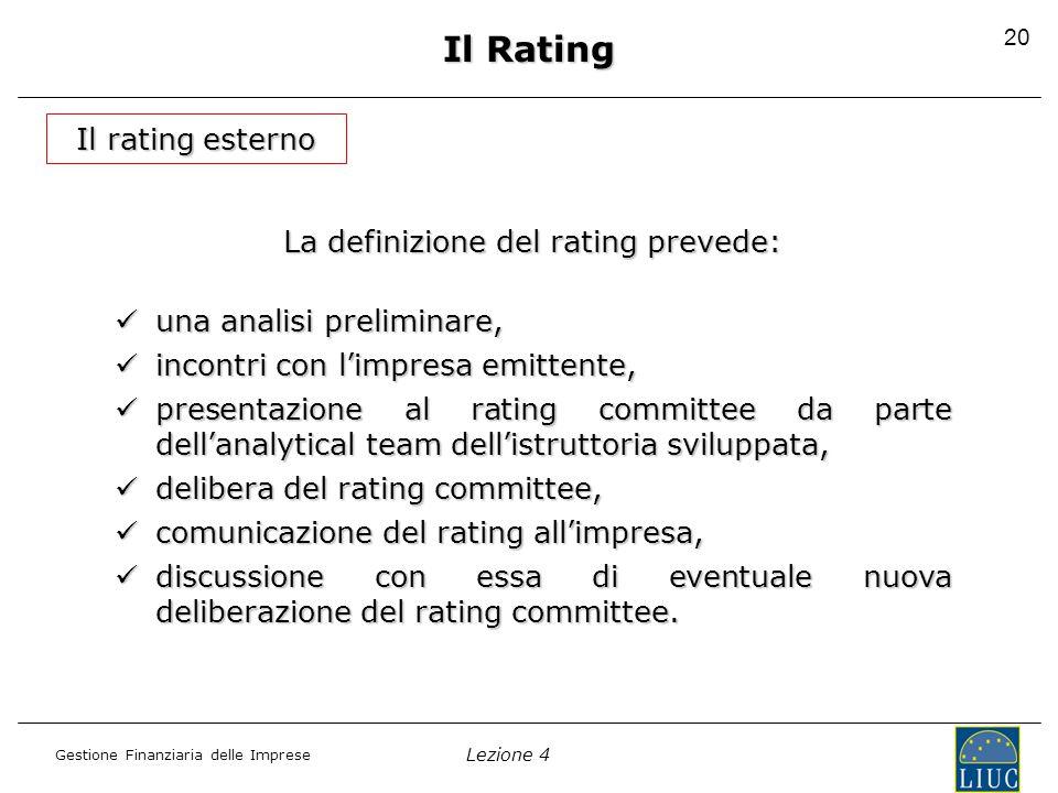 Lezione 4 Gestione Finanziaria delle Imprese 21 Il Rating Il rating esterno Gli elementi che determinano il giudizio di rating derivano da: L'analisi del business risk , ovvero della posizione relativa dell'azienda nel suo settore di mercato L'analisi del financial risk , ovvero la valutazione della posizione finanziaria, attuale e prospettica, dell'azienda.
