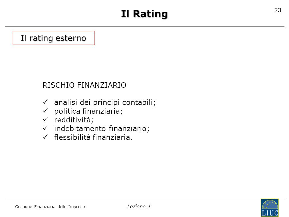 Lezione 4 Gestione Finanziaria delle Imprese 24 Moody'sS&PFitchDCRDefinizioni AaaAAA Prime Maximum Safety Aa1AA+ High Quality Aa2AA Aa3AA- A1A+ Upper Medium Grade A2AAA A3A- Baa1BBB+ Lower Medium Grade Baa2BBB Baa3BBB- Ba1BB+ Non Investment Grade …………… Caa1CCC+CCC Substantial Risk …………… --DDD-DEFAULT Il Rating