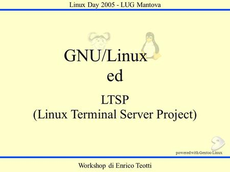 LTSP (Linux Terminal Server Project) GNU/Linux ed Workshop di Enrico Teotti powered with Gentoo Linux Linux Day 2005 - LUG Mantova.