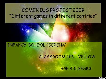 "COMENIUS PROJECT 2009 ""Different games in different contries"" INFANCY SCHOOL ""SERENA"" CLASSROOM N°3 - YELLOW AGE 4-5 YEARS."
