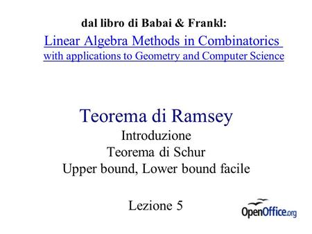 Teorema di Ramsey Introduzione Teorema di Schur Upper bound, Lower bound facile Lezione 5 dal libro di Babai & Frankl: Linear Algebra Methods in Combinatorics.