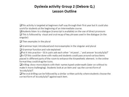 Dyslexia activity Group 2 (Debora Q.) Lesson Outline  This activity is targeted at beginners half way through their first year but it could also work.