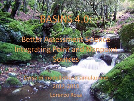 BASINS 4.0: Better Assessment Science Integrating Point and Nonpoint Sources Corso di modellistica e simulazione 2012-2013 Lorenzo Rosa.