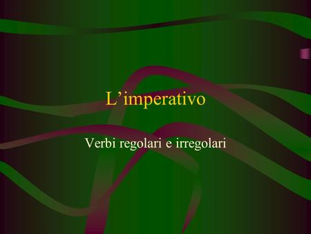 L'imperativo Verbi regolari e irregolari. TO HAVE TO BE TO GIVE TO BE (IN A PLACE)/ TO STAY TO MAKE/ TO DO TO GO TO LOOK AT TO OPEN TO WRITE TO GO OUT.