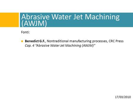 "Abrasive Water Jet Machining (AWJM) Fonti: Benedict G.F., Nontraditional manufacturing processes, CRC Press Cap. 4 ""Abrasive Water Jet Machining (AWJM)"""