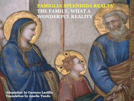 FAMIGLIA SPLENDIDA REALTA' THE FAMILY, WHAT A WONDERFUL REALITY Adaptation by Gaetano Lastilla Translation by Amelia Tundo.