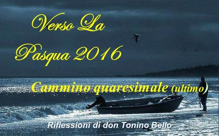 Verso La Pasqua 2016 Cammino quaresimale (ultimo ) Riflessioni di don Tonino Bello.