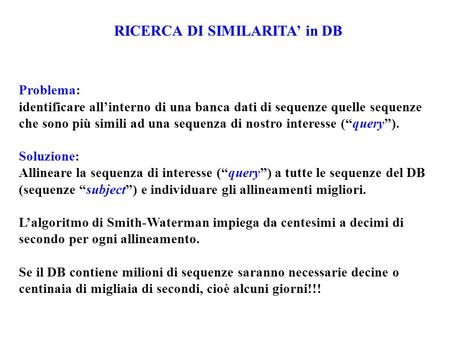 RICERCA DI SIMILARITA' in DB Problema: identificare all'interno di una banca dati di sequenze quelle sequenze che sono più simili ad una sequenza di nostro.