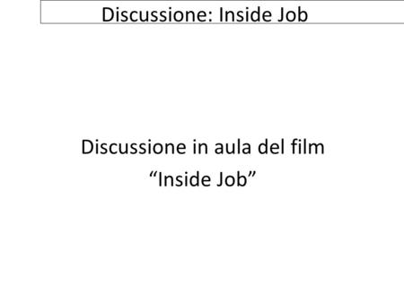 "Discussione: Inside Job Discussione in aula del film ""Inside Job"""