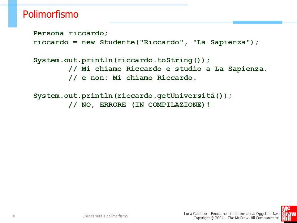 Luca Cabibbo – Fondamenti di informatica: Oggetti e Java Copyright © 2004 – The McGraw-Hill Companies srl Ereditarietà e polimorfismo9 L'operatore instanceof Persona mario; Studente paola; mario = new Persona( Mario ); paola = new Studente( Paola , Roma Tre ); System.out.println(mario instanceof Persona); // true System.out.println(mario instanceof Studente); // false System.out.println(paola instanceof Persona); // true System.out.println(paola instanceof Studente); // true