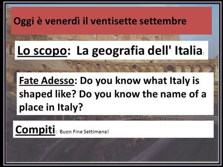 Oggi è venerdì il ventisette settembre Lo scopo: La geografia dell' Italia : Fate Adesso: Do you know what Italy is shaped like? Do you know the name of.