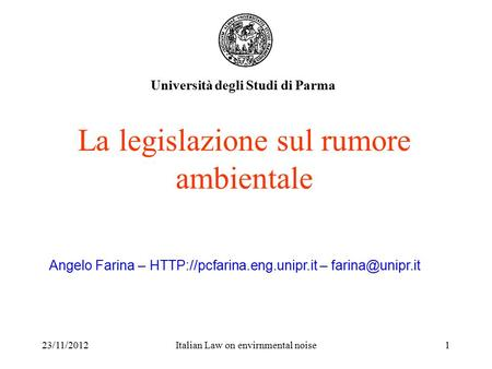 23/11/2012Italian Law on envirnmental noise1 La legislazione sul rumore ambientale Università degli Studi di Parma Angelo Farina –