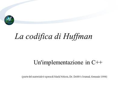 La codifica di Huffman Un'implementazione in C++ (parte del materiale è opera di Mark Nelson, Dr. Dobb's Journal, Gennaio 1996)‏