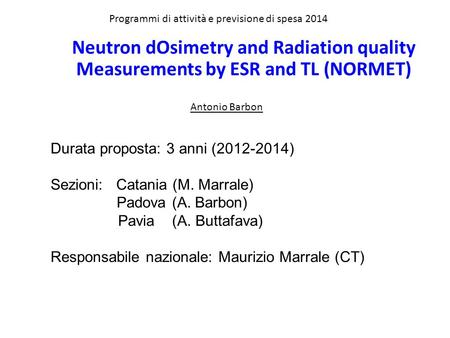 Programmi di attività e previsione di spesa 2014 Antonio Barbon Neutron dOsimetry and Radiation quality Measurements by ESR and TL (NORMET) Durata proposta: