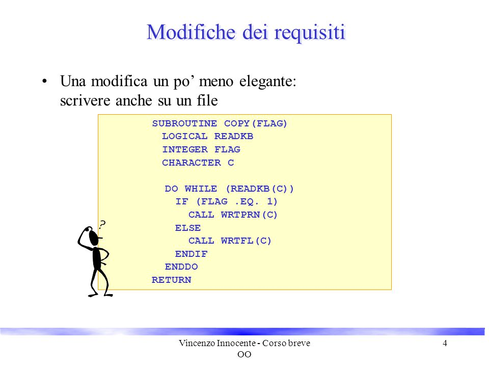 Vincenzo Innocente - Corso breve OO 5 SUBROUTINE COPY(FLAG1, FLAG2) LOGICAL READKB, READFL INTEGER FLAG1, FLAG2 LOGICAL CONT CHARACTER C 10 IF (FLAG1.EQ.