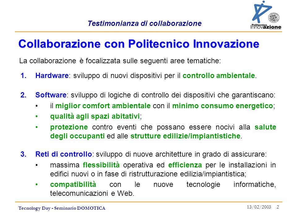 Testimonianza di collaborazione Tecnology Day - Seminario DOMOTICA 13/02/2003 3 Utilizzo dei servizi di IRC (Innovation Relay Center) LOMBARDIA, nodo della rete Europea dei centri di trasferimento tecnologico, ospitato da Politecnico Innovazione, per esplorare opportunità di collaborazione (business-to-business) a livello internazionale.