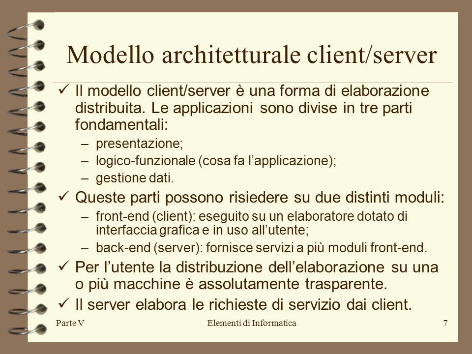 Parte VElementi di Informatica8 …..continua rete Client Server presentazione gestione datilogico-funzionale Modulo client: –interfaccia utente; –grafica; –parti applicative che integrano quelle del server; –applicativi personali.