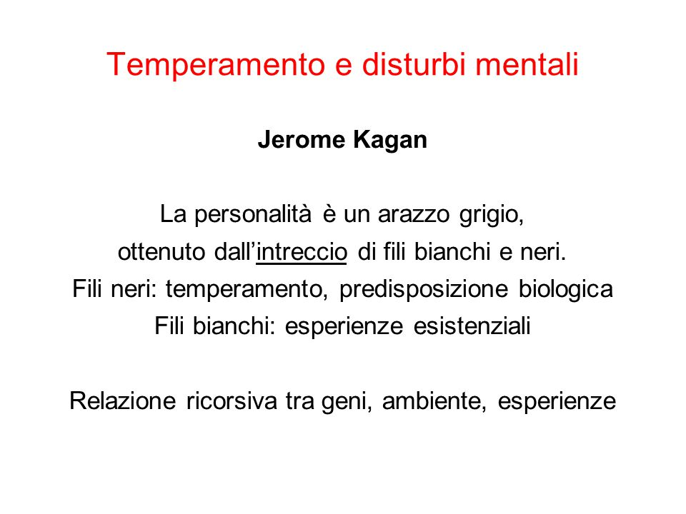 Temperamento e disturbi mentali Jerome Kagan Valutazione del ruolo del temperamento è difficile -> disturbi spiegati sulla base del resoconto dei pazienti «raccontabilità» del sintomo vs basi temperamentali e aspetti esistenziali