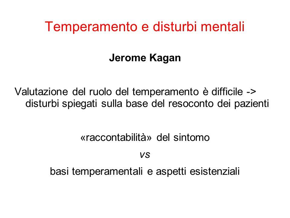 Temperamento e disturbi mentali Jerome Kagan Basi temperamentali + esperienze esistenziali = origine della sintomatologia Esistono più combinazioni di disposizioni temperamentali (biologiche) ed esperienze di vita che sintomi!
