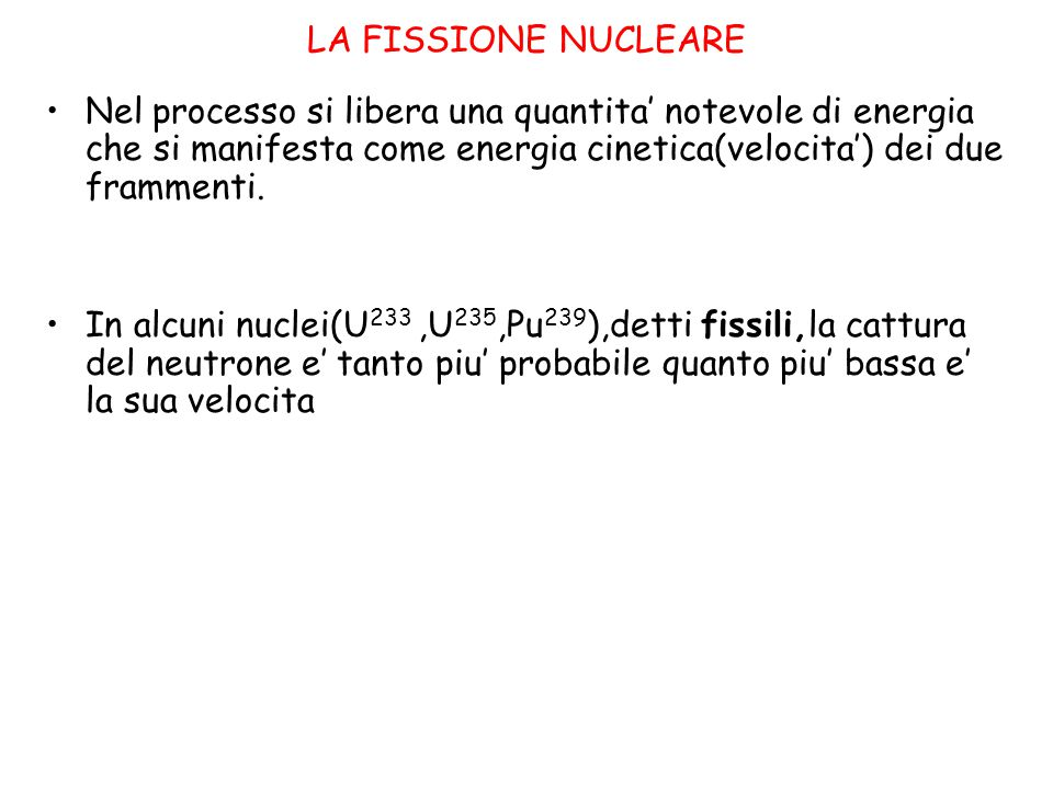 LA REAZIONE A CATENA fattore di moltiplicazione =rapporto tra il numero di neutroni in una generazione e quelli della generazione precedente K><=1 Nella fissione vengono emessi,oltre ai nuclei frammenti,anche due/tre neutroni veloci