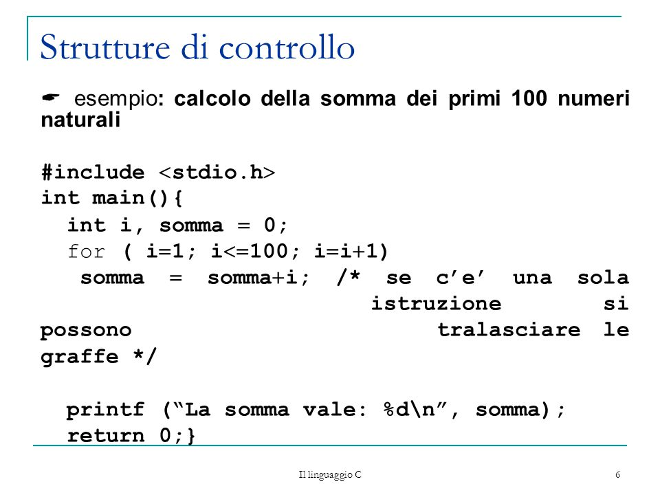 Il linguaggio C 7 Strutture di controllo Ciclo while while (  condizione  ) {  istruzioni  } Esegue il blocco di istruzioni che segue, finché la condizione è vera (come per il for, può anche non eseguirlo mai)