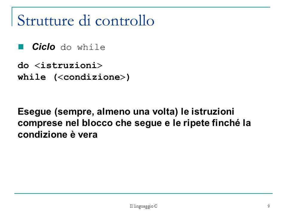 Il linguaggio C 10 Strutture di controllo  esempio: calcolo della somma dei primi 100 numeri naturali #include  stdio.h  int main(){ int i=1; int somma  0; do{ somma  somma  i; i=i+1; } while (i<=100) printf ( La somma vale: %d\n , somma); return 0;}