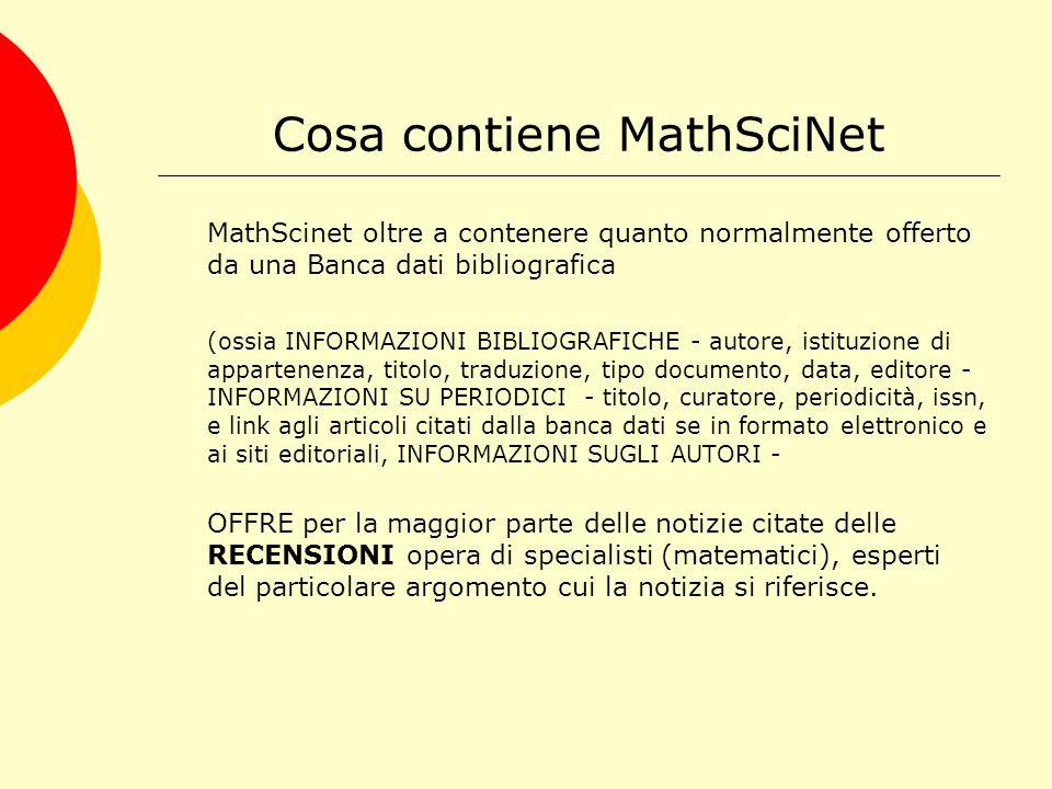 MathSciNet e il MSC (Mathematical subject classification) I documenti presenti nella banca dati bibliografica Mathscinet sono indicizzati seguendo uno schema di classificazione denominato Mathematical subject classification (MSC) Qualche link utile: http://www.aib.it/aib/lis/lpi16c.htm#ST http://it.wikipedia.org/wiki/Classificazione_delle_ricerche_ matematiche http://www.math.unipd.it/~biblio/math/italiana/mhimain.