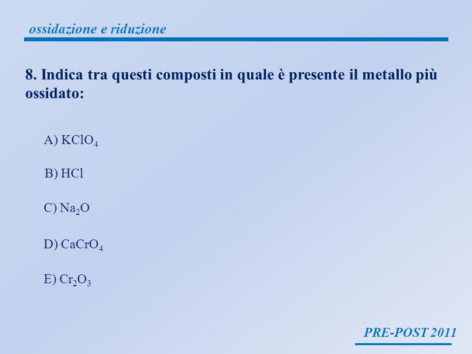 PRE-POST 2011 ossidazione e riduzione il cloro è un non metallo KClO 4 HCl CaCrO 4 Na 2 O Cr 2 O 3 -2 +7 +1 +3 +6 +2 il cromo è un metallo D