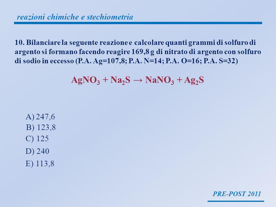 PRE-POST 2011 reazioni chimiche e stechiometria 2 AgNO 3 + Na 2 S 2 NaNO 3 + Ag 2 S 169,8 g PM=107,8+14+(16x3)=169,8 moli = g PM = 169,8 = 1 mole AgNO 3 Bilanciare la seguente reazione e calcolare quanti grammi di solfuro di argento si formano facendo reagire 169,8 g di nitrato di argento con solfuro di sodio in eccesso (P.A.