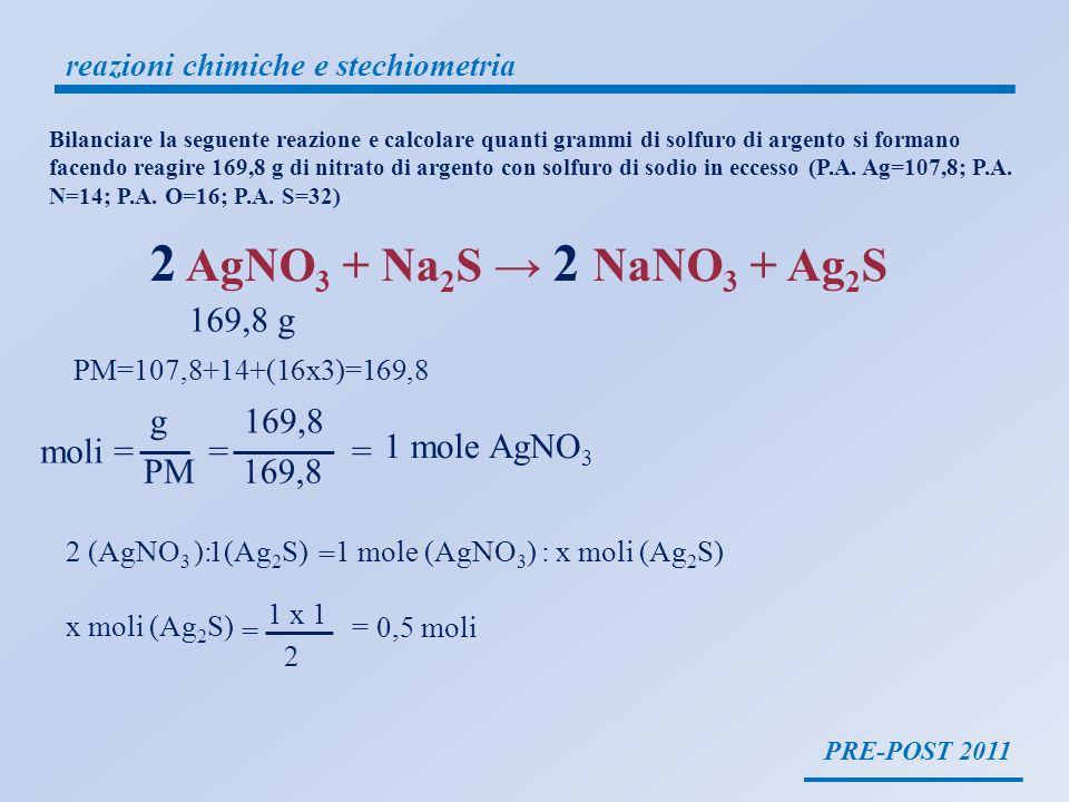 PRE-POST 2011 reazioni chimiche e stechiometria Bilanciare la seguente reazione e calcolare quanti grammi di solfuro di argento si formano facendo reagire 169,8 g di nitrato di argento con solfuro di sodio in eccesso (P.A.