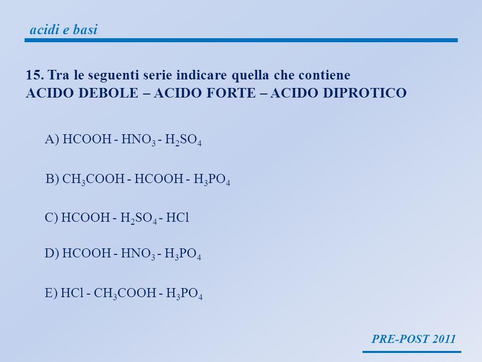 PRE-POST 2011 acidi e basi HNO 3 H + + NO 3 - Acido forte: totalmente dissociato in acqua si dissocia tutto liberando i protoni CH 3 COOH CH 3 COO + H + Acido debole: parzialmente dissociato