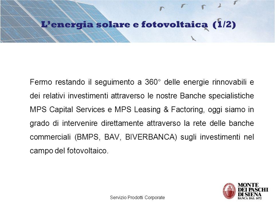 Servizio Prodotti Corporate Lofferta finanziaria del Gruppo Montepaschi per la realizzazione di impianti fotovoltaici, già approntata in occasione dei decreti ministeriali emanati nel 2005 e 2006, è stata rivista alla luce del decreto 19/2/07 del Ministro dello Sviluppo Economico che definisce i criteri per la incentivazione dell energia elettrica prodotta da fonte solare.
