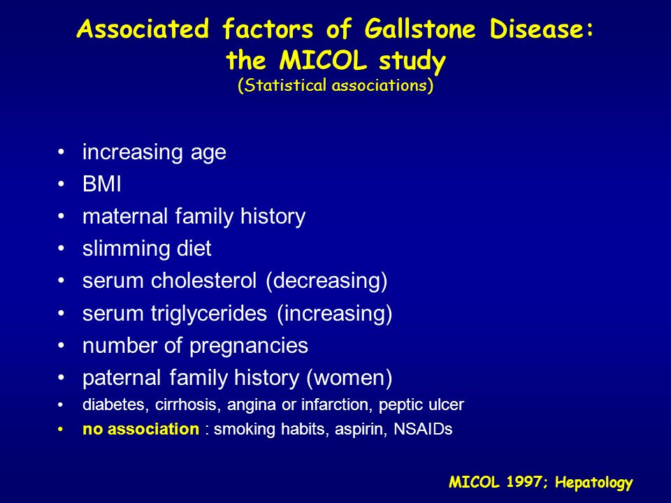 Gallstone Disease and Diet: the MICOL study POSITIVE ASSOCIATION excessive: carbohydrate and protein intake overnight fasting 12hs NEGATIVE ASSOCIATION fiber intake (females) moderate daily ETOH consumption (males) total energy intake (males) MICOL 1998; Hepatology