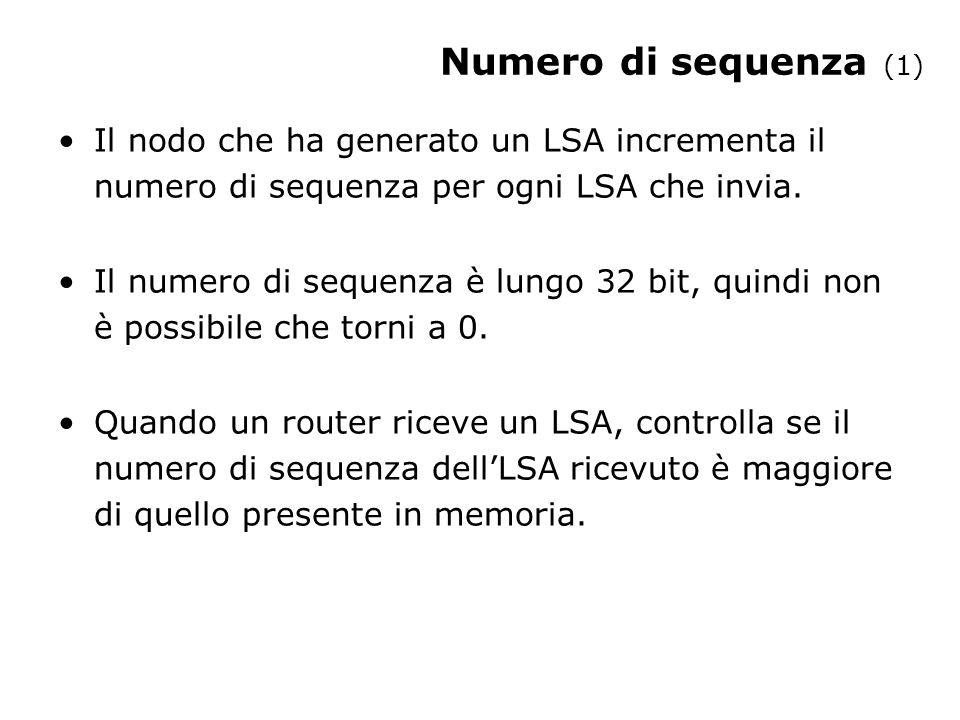 Numero di sequenza (2) Se il nuovo LSA ha un numero di sequenza maggiore del vecchio viene memorizzato: –il vecchio LSA viene scartato; –il nuovo LSA è mandato a tutti i vicini, tranne a quello che lo ha inviato.